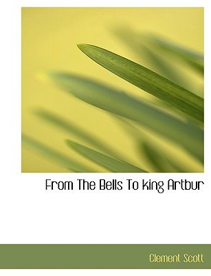 From the Bells to King Artbur (Large print, Paperback, large type edition): Clement Scott