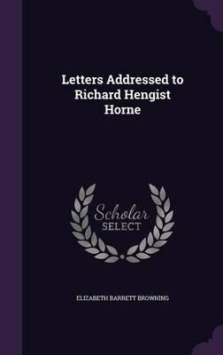 Letters Addressed to Richard Hengist Horne (Hardcover): Elizabeth Barrett Browning