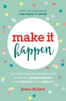 Make It Happen! - The Creative Entrepreneur's Guide to Transforming Your Dreams Into Reality (Hardcover): Jenna Herbut