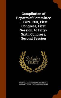 Compilation of Reports of Committee ... 1789-1901, First Congress, First Session, to Fifty-Sixth Congress, Second Session...