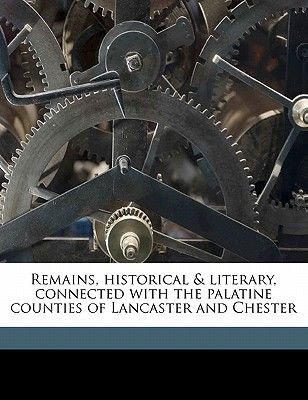 Remains, Historical & Literary, Connected with the Palatine Counties of Lancaster and Chester (, Volume 72 (Paperback): Chetham...