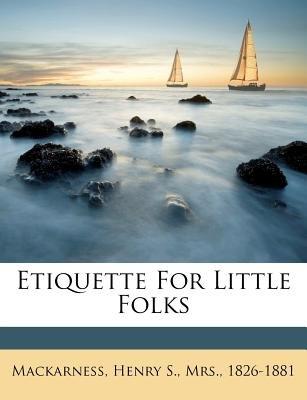 Etiquette for Little Folks (Paperback): Henry S Mrs 1826 Mackarness