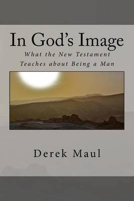 In God's Image - What the New Testament Teaches about Being a Man (Paperback): Derek Maul