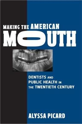 Making the American Mouth - Dentists and Public Health in the Twentieth Century (Paperback): Alyssa Picard