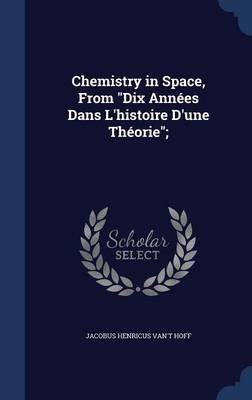 Chemistry in Space, from Dix Annees Dans L'Histoire D'Une Theorie; (Hardcover): Jacobus Henricus Van 'T Hoff