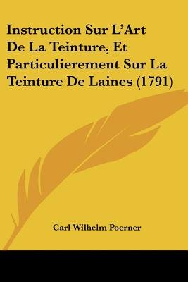 Instruction Sur L'Art de La Teinture, Et Particulierement Sur La Teinture de Laines (1791) (English, French, Paperback):...