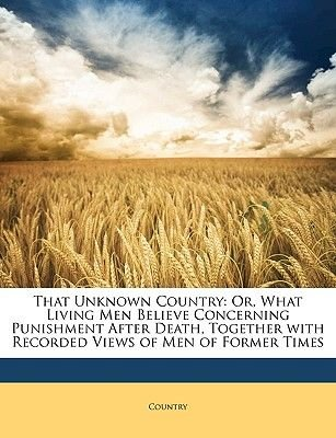 That Unknown Country - Or, What Living Men Believe Concerning Punishment After Death, Together with Recorded Views of Men of...