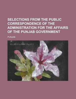 Selections from the Public Correspondence of the Administration for the Affairs of the Punjab Government (Paperback): Punjab