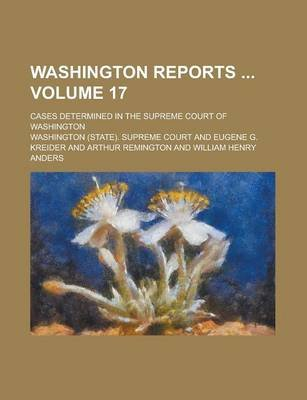 Washington Reports; Cases Determined in the Supreme Court of Washington Volume 17 (Paperback): Us Government, Washington...