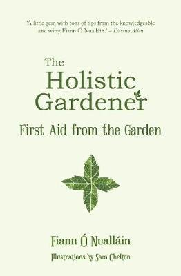 The Holistic Gardener: - First Aid from the Garden (Paperback): Fiann O Nuallain