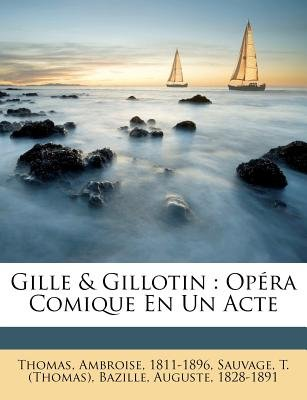 Gille & Gillotin - Opera Comique En Un Acte (English, French, Paperback): Thomas Ambroise 1811-1896, Sauvage T. (Thomas),...