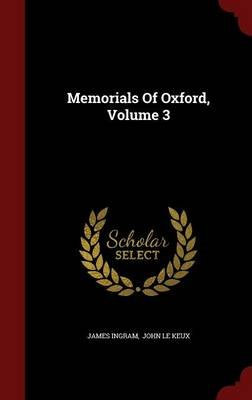 Memorials of Oxford, Volume 3 (Hardcover): James Ingram