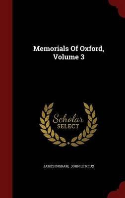 Memorials of Oxford, Volume 3 (Hardcover): James Ingram