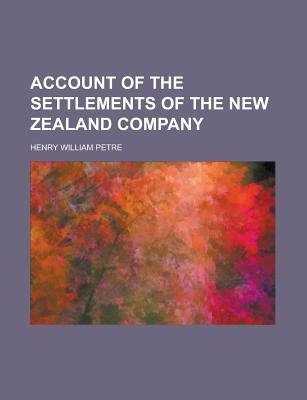 Account of the Settlements of the New Zealand Company (Paperback): Us Government, Henry William Petre