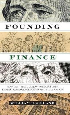 Founding Finance - How Debt, Speculation, Foreclosures, Protests, and Crackdowns Made Us a Nation (Paperback): William Hogeland
