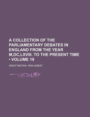 A Collection of the Parliamentary Debates in England from the Year M, DC, LXVIII. to the Present Time (Volume 19) (Paperback):...