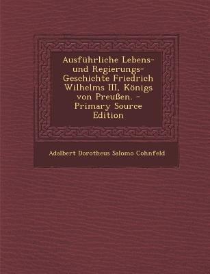 Ausfuhrliche Lebens-Und Regierungs-Geschichte Friedrich Wilhelms III, Konigs Von Preussen. (German, Paperback, Primary Source):...