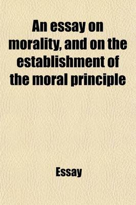 An Essay on Morality, and on the Establishment of the Moral Principle (Paperback): Essay