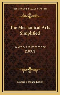 The Mechanical Arts Simplified - A Work of Reference (1897) (Hardcover): Daniel Bernard Dixon