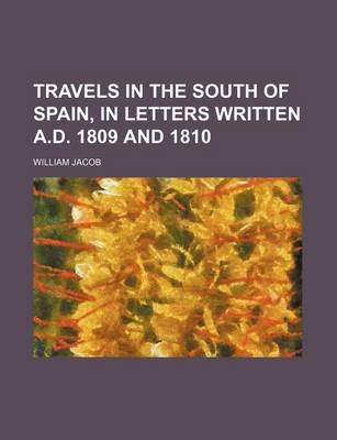 Travels in the South of Spain, in Letters Written A.D. 1809 and 1810 (Paperback): William Jacob