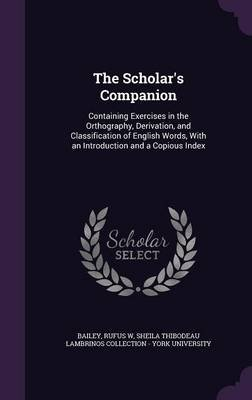 The Scholar's Companion - Containing Exercises in the Orthography, Derivation, and Classification of English Words, with...