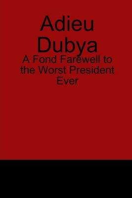 Adieu Dubya: A Fond Farewell To The Worst President Ever (Electronic book text): Timothy McGettigan