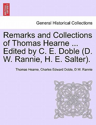 Remarks and Collections of Thomas Hearne ... Edited by C. E. Doble (D. W. Rannie, H. E. Salter). (Paperback): Thomas Hearne,...