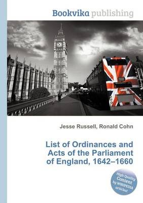 List of Ordinances and Acts of the Parliament of England, 1642-1660 (Paperback): Jesse Russell, Ronald Cohn