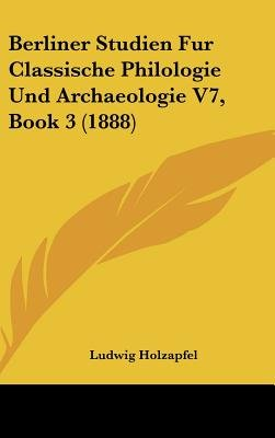 Berliner Studien Fur Classische Philologie Und Archaeologie V7, Book 3 (1888) (English, German, Hardcover): Ludwig Holzapfel