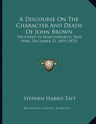 A Discourse on the Character and Death of John Brown - Delivered in Martinsburgh, New York, December 12, 1859 (1872)...