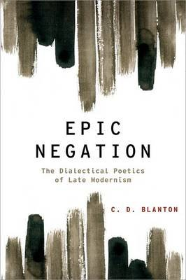 Epic Negation - The Dialectical Poetics of Late Modernism (Hardcover): C.D. Blanton