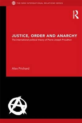Justice, Order and Anarchy - The International Political Theory of Pierre-Joseph Proudhon (Paperback): Alex Prichard