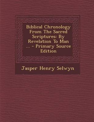 Biblical Chronology from the Sacred Scriptures - By Revelation to Man ... - Primary Source Edition (Paperback): Jasper Henry...