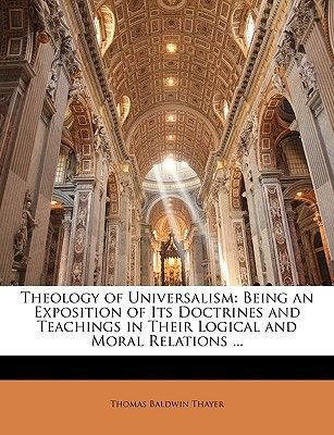 Theology of Universalism - Being an Exposition of Its Doctrines and Teachings in Their Logical and Moral Relations ......