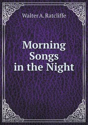 Morning Songs in the Night (Paperback): Walter A. Ratcliffe
