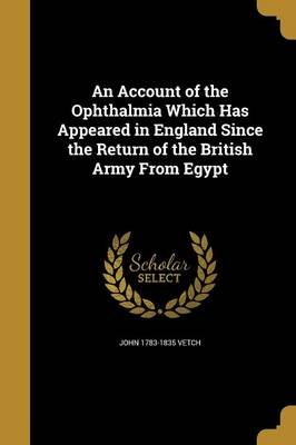 An Account of the Ophthalmia Which Has Appeared in England Since the Return of the British Army from Egypt (Paperback): John...