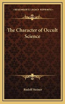 The Character of Occult Science (Hardcover): Rudolf Steiner