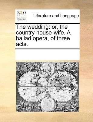 The Wedding - Or, the Country House-Wife. a Ballad Opera, of Three Acts. (Paperback): Multiple Contributors