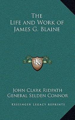 The Life and Work of James G. Blaine (Hardcover): John Clark Ridpath, General Selden Connor