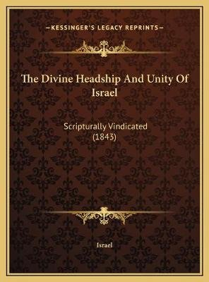 The Divine Headship and Unity of Israel - Scripturally Vindicated (1843) (Hardcover): Israel