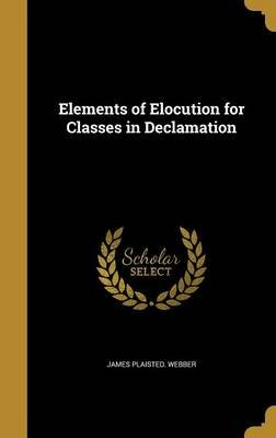 Elements of Elocution for Classes in Declamation (Hardcover): James Plaisted Webber