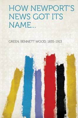 How Newport's News Got Its Name... (Paperback): Green Bennett Wood 1835-1913