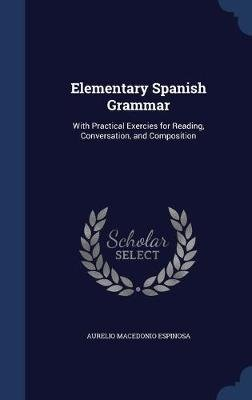 Elementary Spanish Grammar - With Practical Exercies for Reading, Conversation, and Composition (Hardcover): Aurelio MacEdonio...