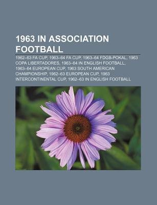 1963 in Association Football - 1962-63 Fa Cup, 1963-64 Fa Cup, 1963-64 Fdgb-Pokal, 1963 Copa Libertadores, 1963-64 in English...
