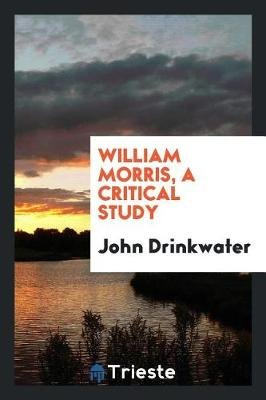 William Morris, a Critical Study (Paperback): John Drinkwater