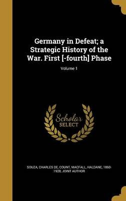 Germany in Defeat; A Strategic History of the War. First [-Fourth] Phase; Volume 1 (Hardcover): Charles De Count Souza, Haldane...