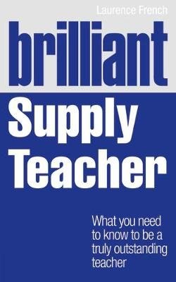 Brilliant Supply Teacher - What you need to know to be a truly outstanding teacher (Paperback): Laurence French