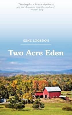 Two Acre Eden (Paperback, Reprint Ed.): Gene Logsdon