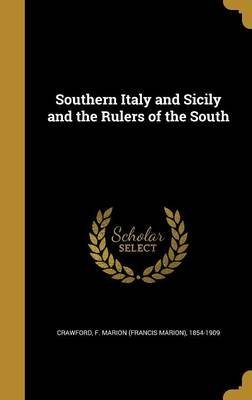 Southern Italy and Sicily and the Rulers of the South (Hardcover): F Marion (Francis Marion) 18 Crawford