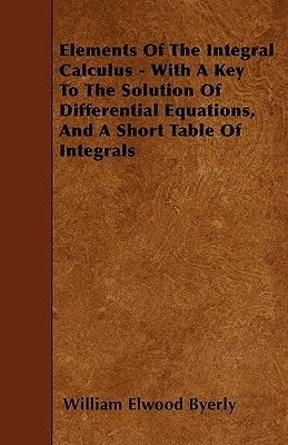 Elements Of The Integral Calculus - With A Key To The Solution Of Differential Equations, And A Short Table Of Integrals...